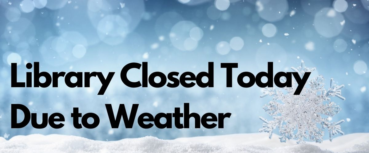 Library Closed Today Due to Weather